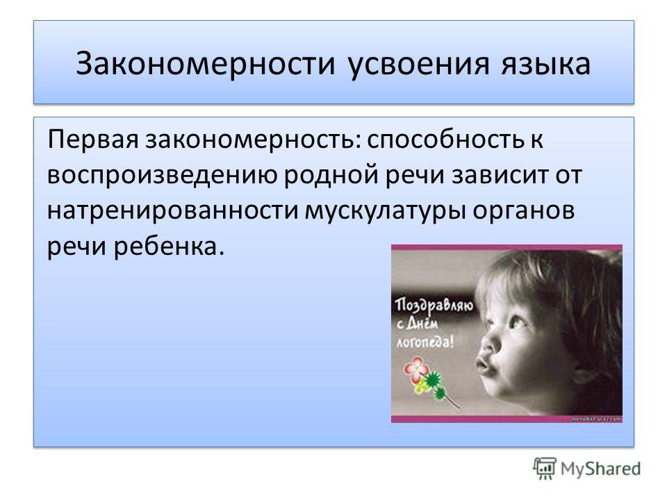 Первая закономерность: способность к воспроизведению родной речи зависит от натренированности мускулатуры органов речи ребенка.