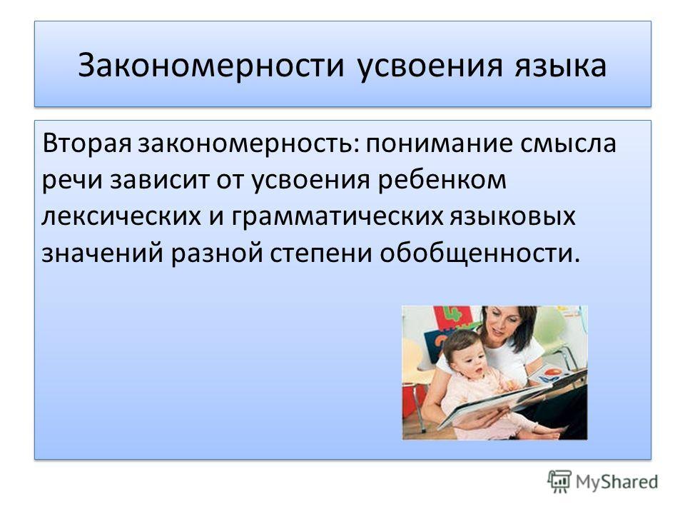 Закономерности усвоения языка Вторая закономерность: понимание смысла речи зависит от усвоения ребенком лексических и грамматических языковых значений разной степени обобщенности.