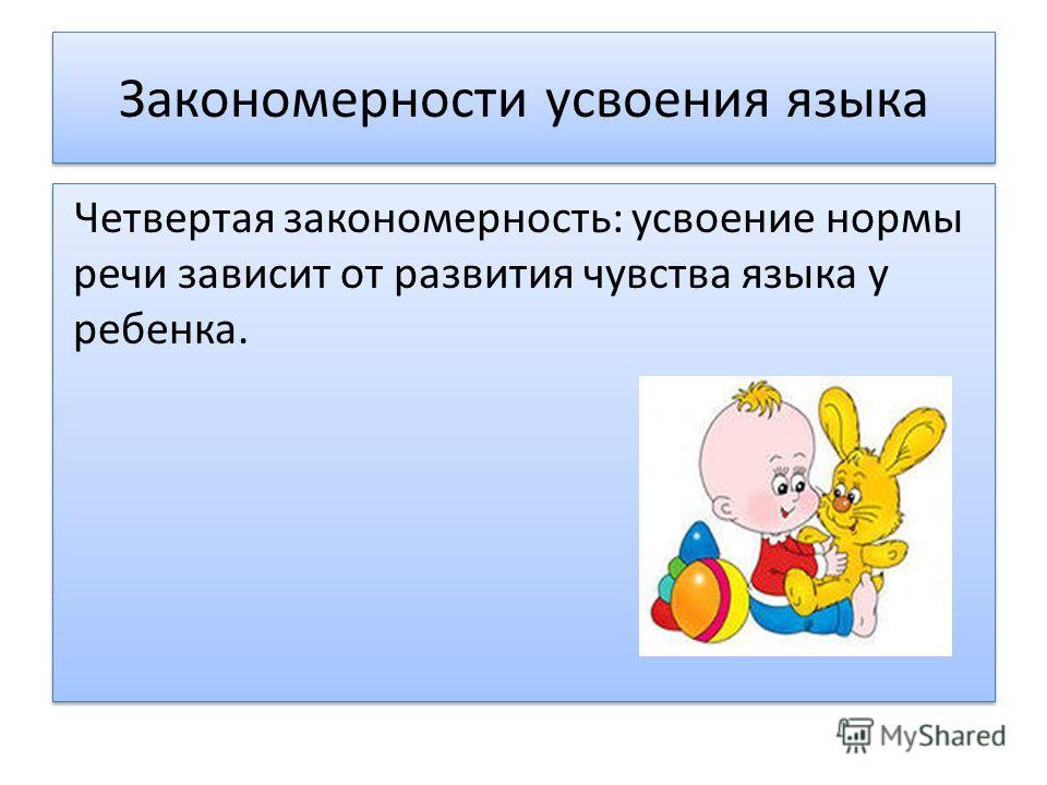 Закономерности усвоения языка Четвертая закономерность: усвоение нормы речи зависит от развития чувства языка у ребенка.