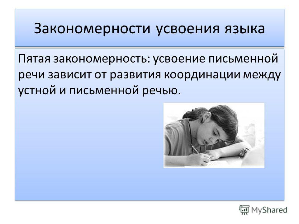 Закономерности усвоения языка Пятая закономерность: усвоение письменной речи зависит от развития координации между устной и письменной речью. Пятая закономерность: усвоение письменной речи зависит от развития координации между устной и письменной реч