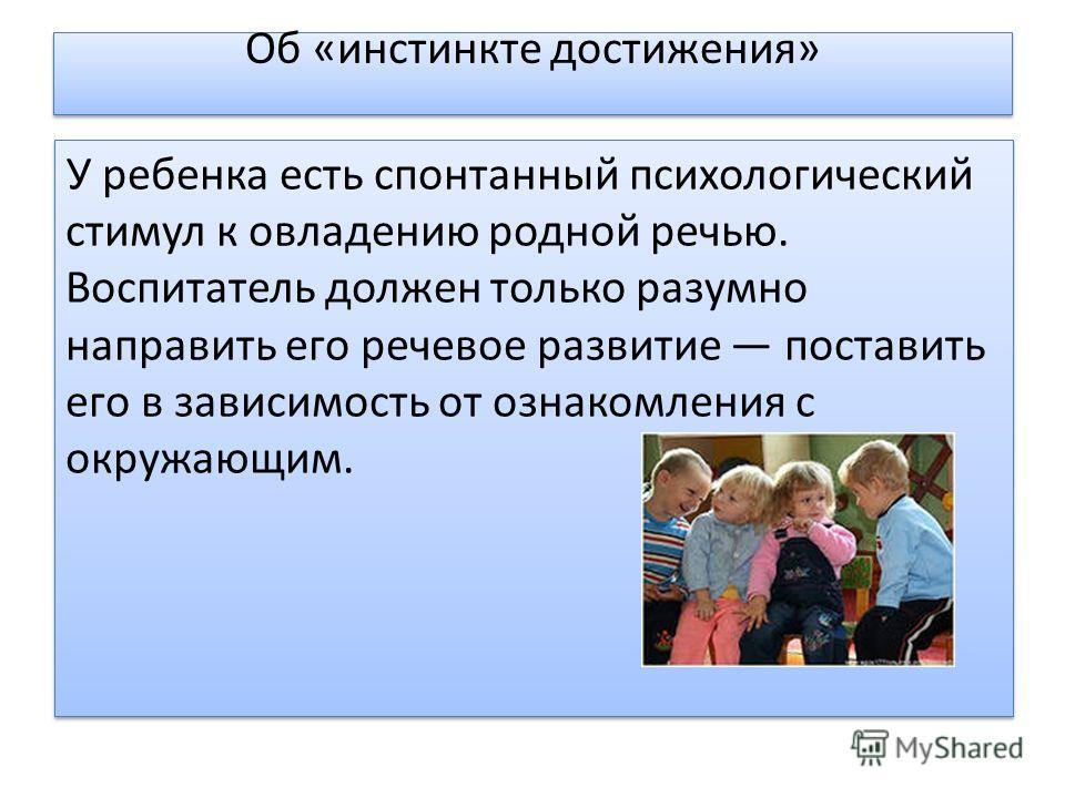 Об «инстинкте достижения» У ребенка есть спонтанный психологический стимул к овладению родной речью. Воспитатель должен только разумно направить его речевое развитие поставить его в зависимость от ознакомления с окружающим.