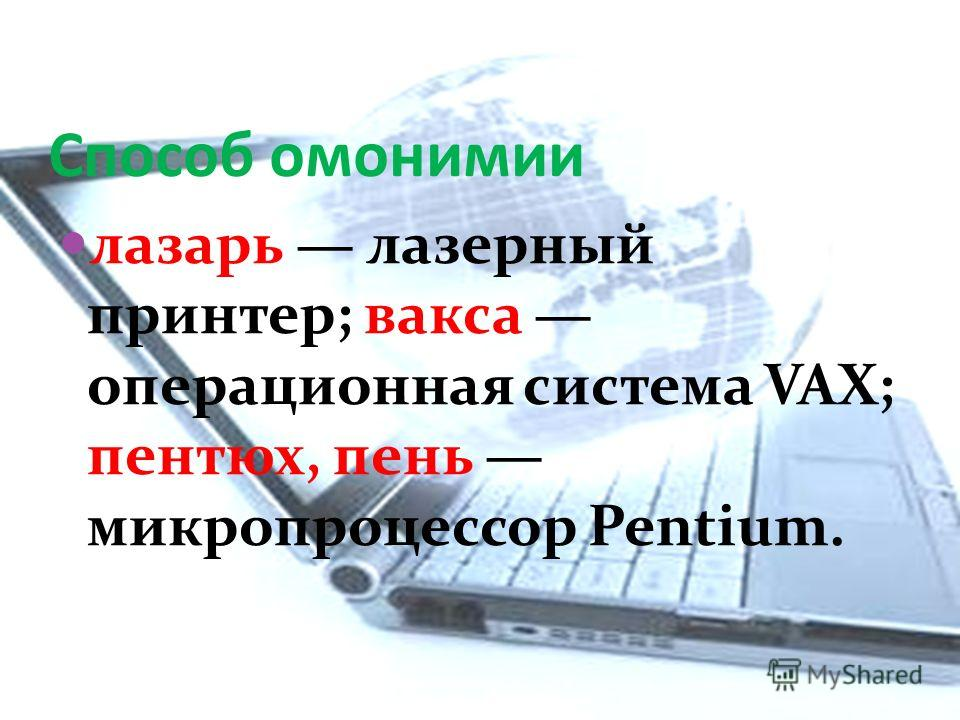 Способ омонимии лазарь лазерный принтер; вакса операционная система VAX; пентюх, пень микропроцессор Pentium.