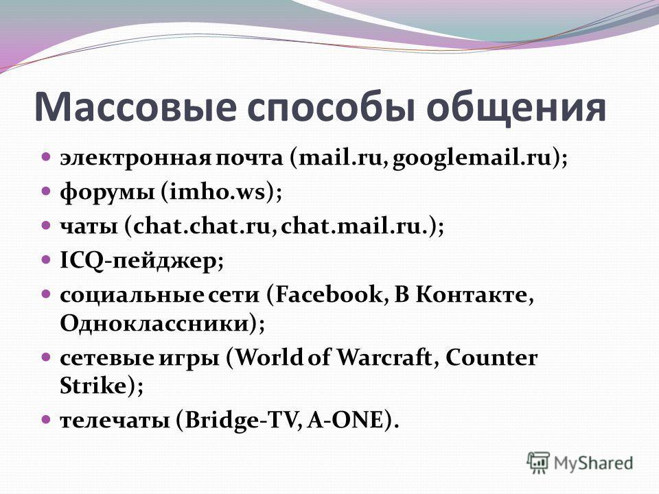 электронная почта (mail.ru, googlemail.ru); форумы (imho.ws); чаты (chat.chat.ru, chat.mail.ru.); ICQ-пейджер; социальные сети (Facebook, В Контакте, Одноклассники); сетевые игры (World of Warcraft, Counter Strike); телечаты (Bridge-TV, A-ONE). Массо