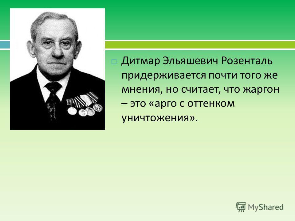 Дитмар Эльяшевич Розенталь придерживается почти того же мнения, но считает, что жаргон – это «арго с оттенком уничтожения».