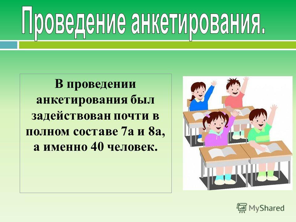 В проведении анкетирования был задействован почти в полном составе 7 а и 8 а, а именно 40 человек.