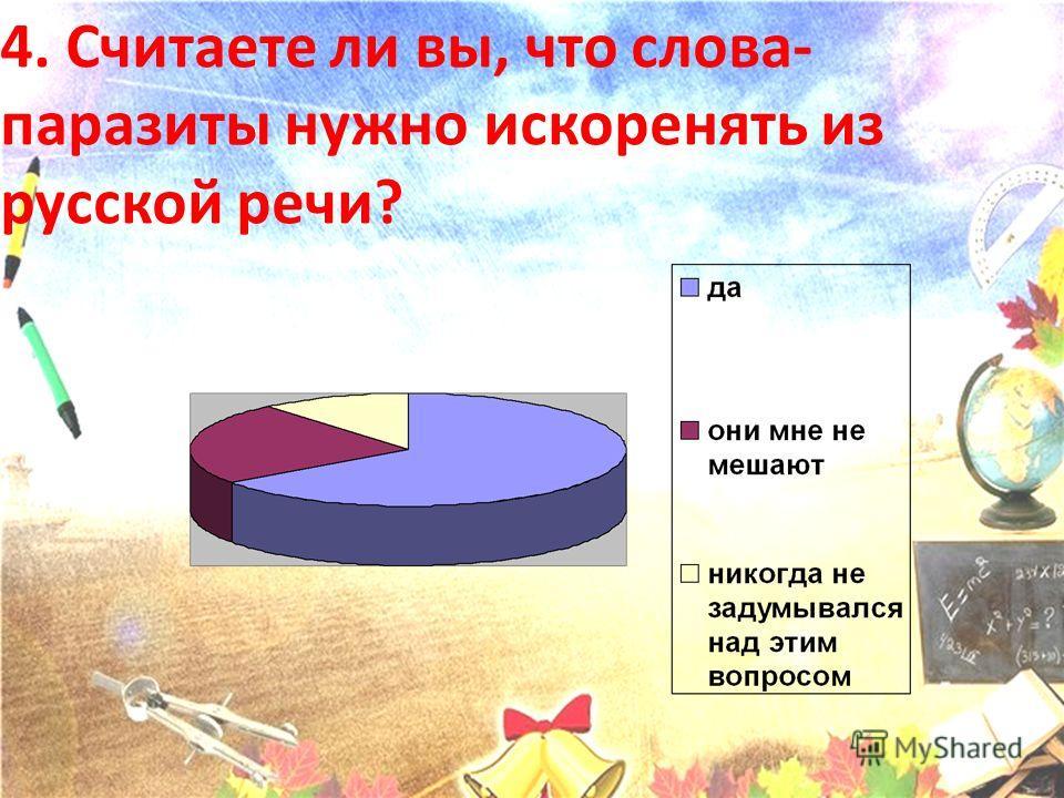 4. Считаете ли вы, что слова- паразиты нужно искоренять из русской речи?