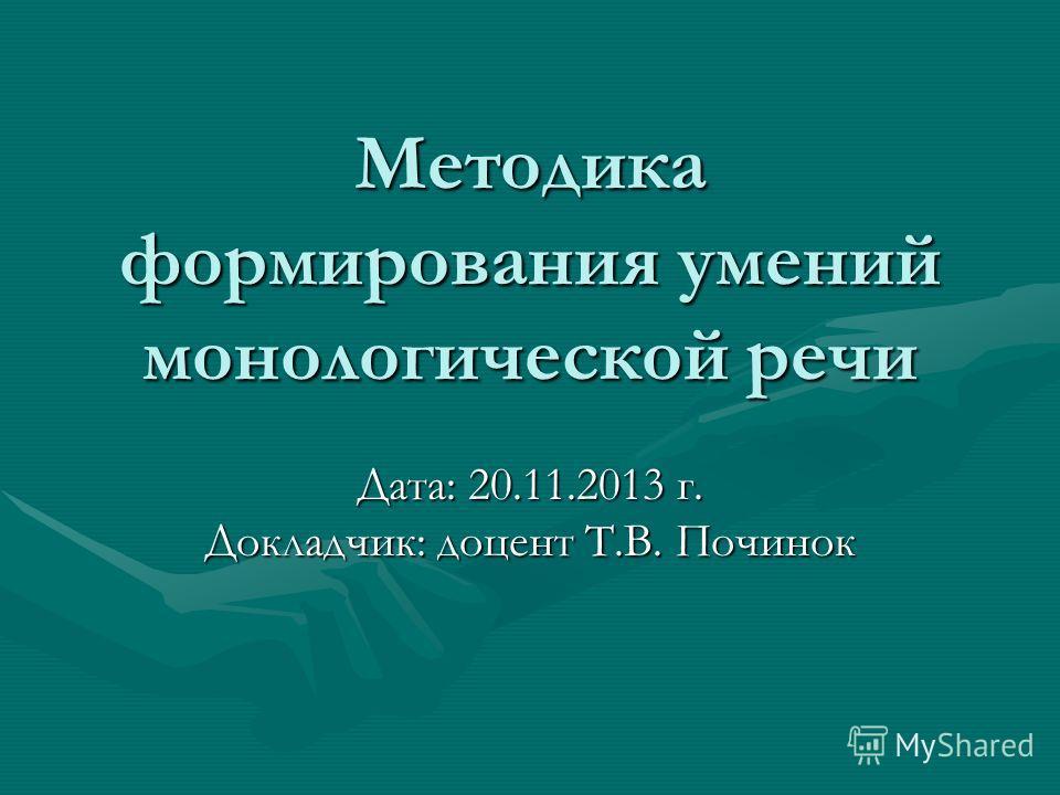 Методика формирования умений монологической речи Дата: 20.11.2013 г. Докладчик: доцент Т.В. Починок