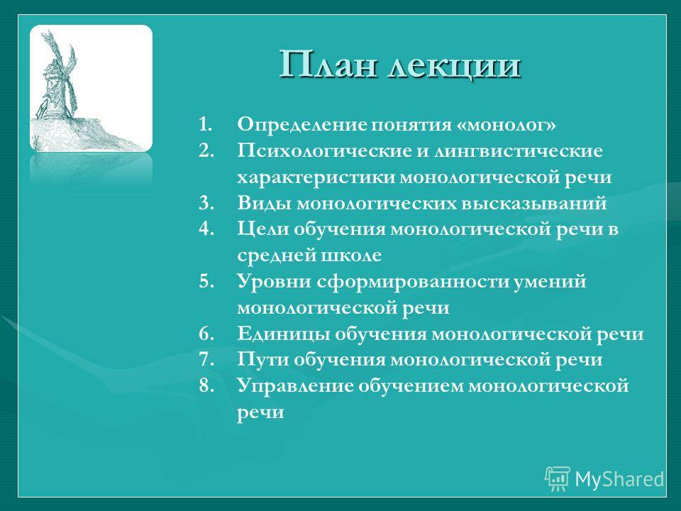 План лекции 1. Определение понятия «монолог» 2. Психологические и лингвистические характеристики монологической речи 3. Виды монологических высказываний 4. Цели обучения монологической речи в средней школе 5. Уровни сформированности умений монологиче
