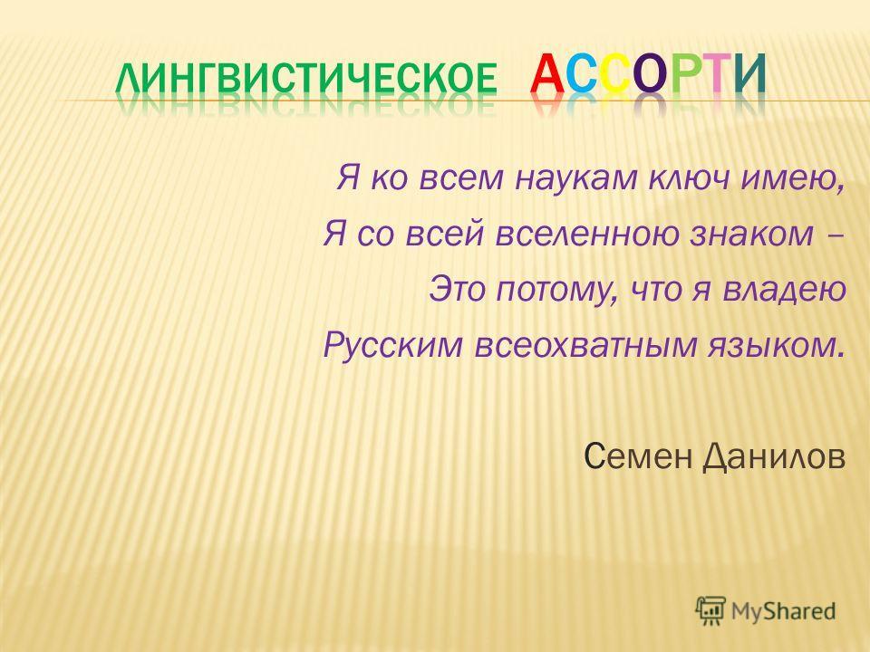 Я ко всем наукам ключ имею, Я со всей вселенною знаком – Это потому, что я владею Русским всеохватным языком. Семен Данилов