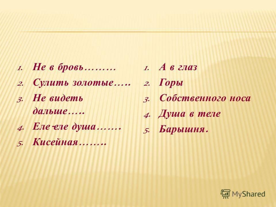 1. Не в б ровь ……… 2. Сулить з олотые ….. 3. Не в идеть дальше ….. 4. Еле - еле д уша ……. 5. Кисейная …….. 1. А в глаз 2. Горы 3. Собственного носа 4. Душа в теле 5. Барышня.