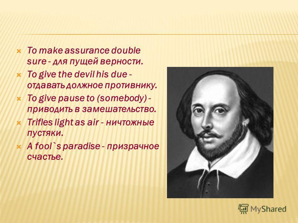 To make assurance double sure - для пущей верности. To give the devil his due - отдавать должное противнику. To give pause to (somebody) - приводить в замешательство. Trifles light as air - ничтожные пустяки. A fool`s paradise - призрачное счастье.