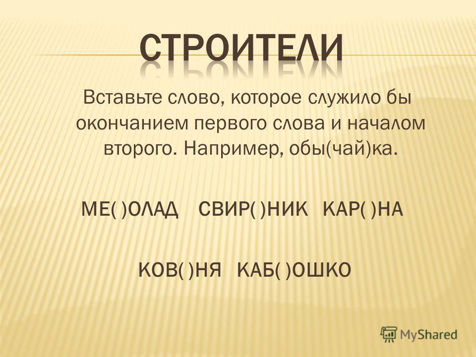 Вставьте слово, которое служило бы окончанием первого слова и началом второго. Например, обы(чай)ка. МЕ( )ОЛАД СВИР( )НИК КАР( )НА КОВ( )НЯ КАБ( )ОШКО