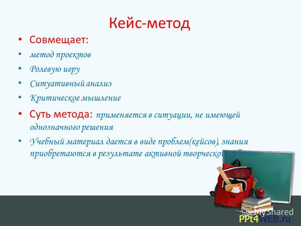 Кейс-метод Совмещает: метод проектов Ролевую игру Ситуативный анализ Критическое мышление Суть метода: применяется в ситуации, не имеющей однозначного решения Учебный материал дается в виде проблем(кейсов), знания приобретаются в результате активной
