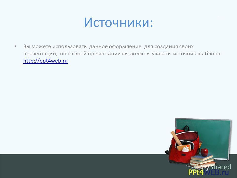 Источники: Вы можете использовать данное оформление для создания своих презентаций, но в своей презентации вы должны указать источник шаблона: http://ppt4web.ru http://ppt4web.ru