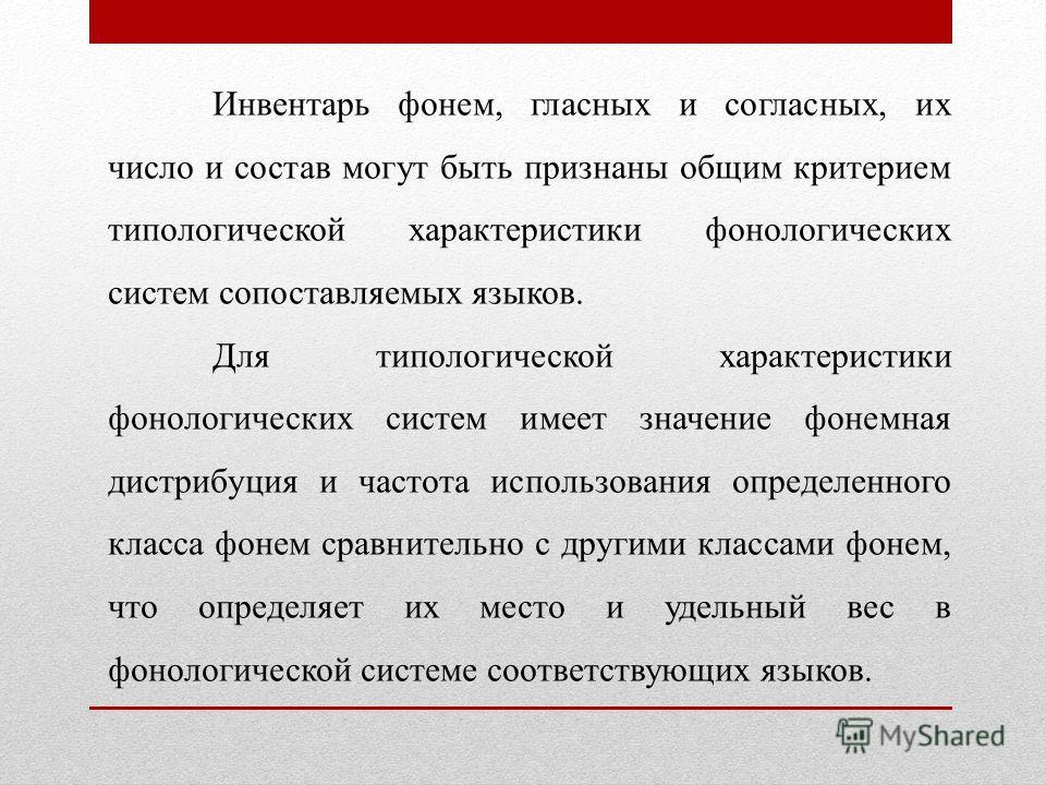 Инвентарь фонем, гласных и согласных, их число и состав могут быть признаны общим критерием типологической характеристики фонологических систем сопоставляемых языков. Для типологической характеристики фонологических систем имеет значение фонемная дис