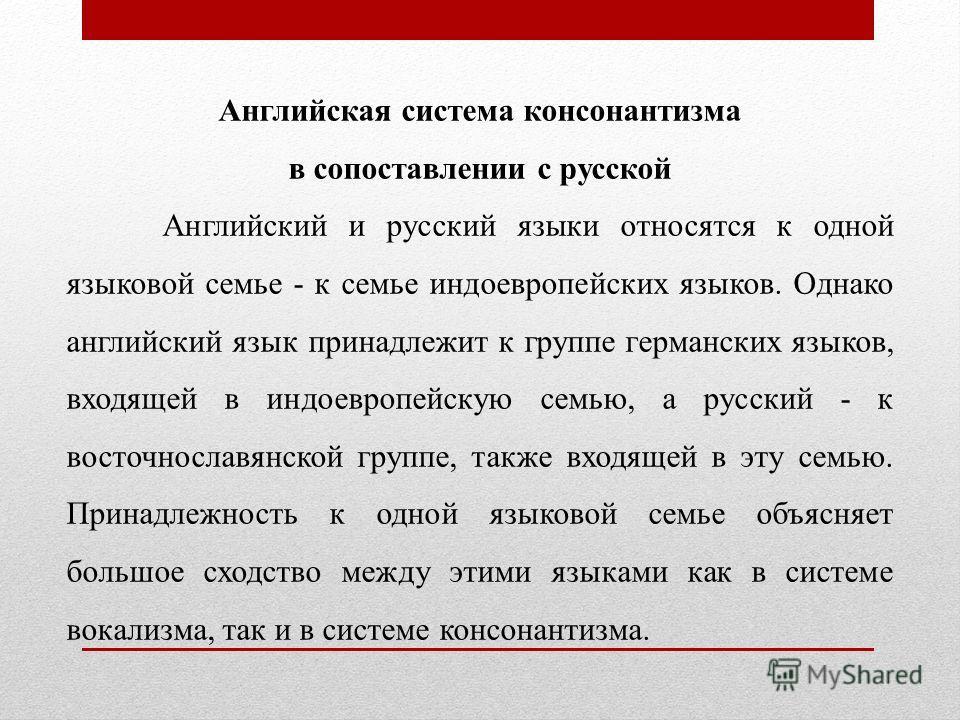 Английская система консонантизма в сопоставлении с русской Английский и русский языки относятся к одной языковой семье - к семье индоевропейских языков. Однако английский язык принадлежит к группе германских языков, входящей в индоевропейскую семью,