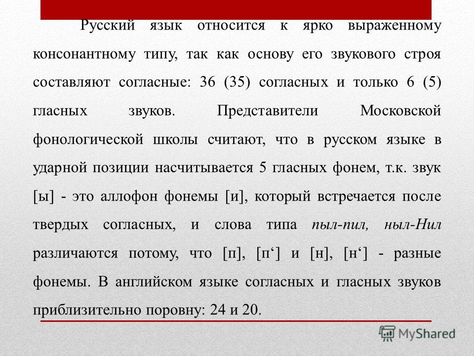 Русский язык относится к ярко выраженному консонантному типу, так как основу его звукового строя составляют согласные: 36 (35) согласных и только 6 (5) гласных звуков. Представители Московской фонологической школы считают, что в русском языке в ударн
