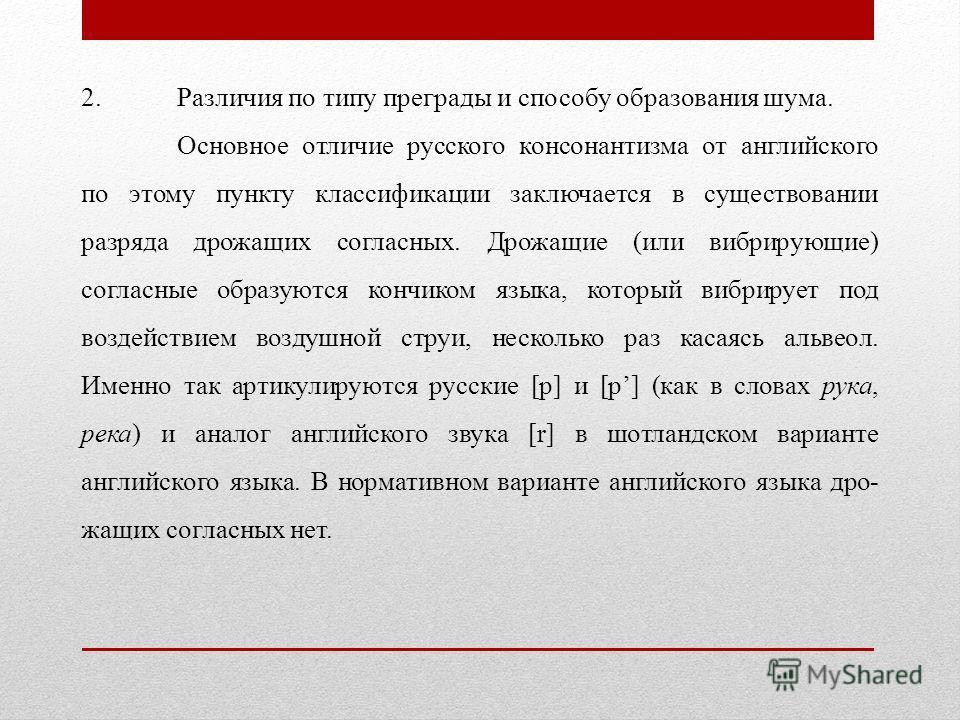 2. Различия по типу преграды и способу образования шума. Основное отличие русского консонантизма от английского по этому пункту классификации заключается в существовании разряда дрожащих согласных. Дрожащие (или вибрирующие) согласные образуются кон