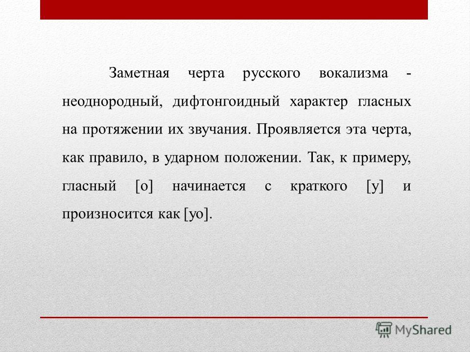 Заметная черта русского вокализма - неоднородный, дифтонгоидный характер гласных на протяжении их звучания. Проявляется эта черта, как правило, в ударном положении. Так, к примеру, гласный [о] начинается с краткого [у] и произносится как [уо].