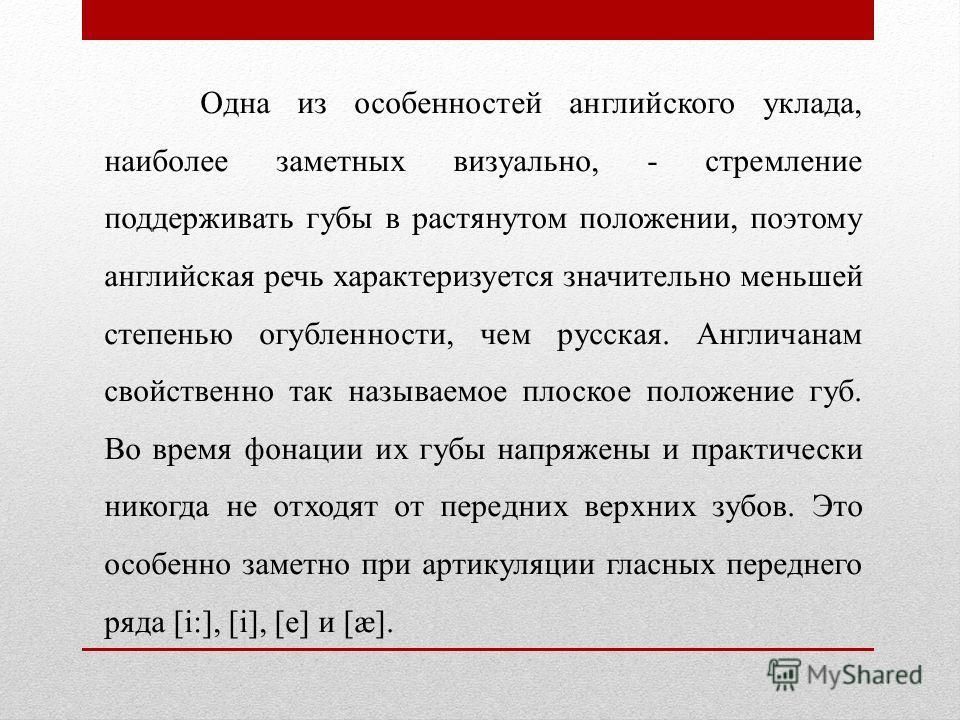 Одна из особенностей английского уклада, наиболее заметных визуально, - стремление поддерживать губы в растянутом положении, поэтому английская речь характеризуется значительно меньшей степенью огубленности, чем русская. Англичанам свойственно так