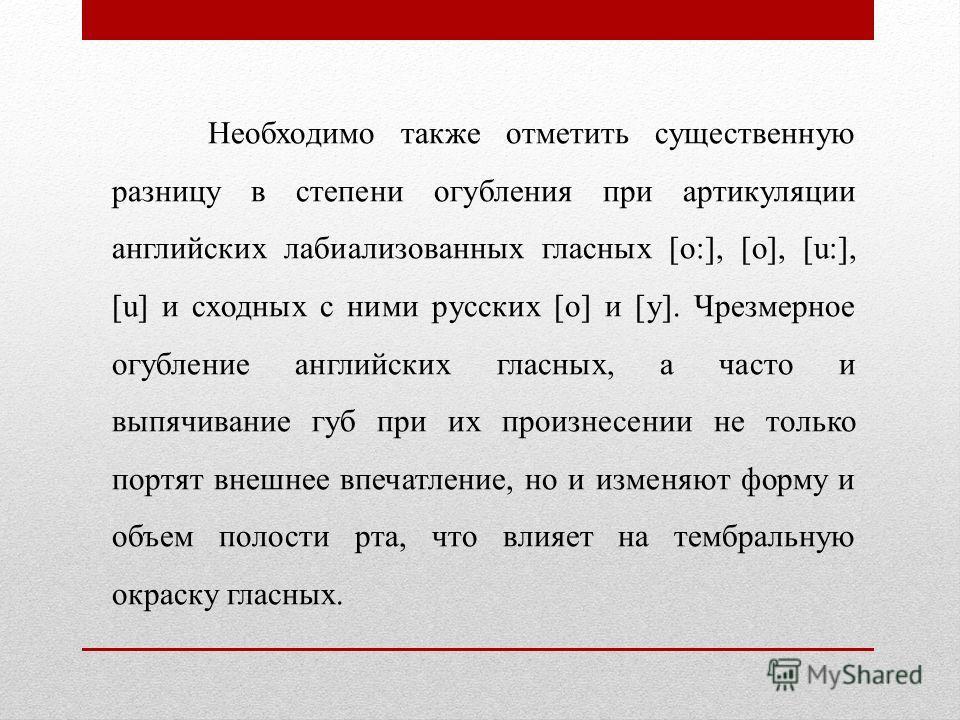 Необходимо также отметить существенную разницу в степени огубления при артикуляции английских лабиализованных гласных [o:], [о], [u:], [u] и сходных с ними русских [о] и [у]. Чрезмерное огубление английских гласных, а часто и выпячивание губ при их п