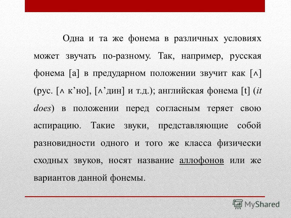 Одна и та же фонема в различных условиях может звучать по-разному. Так, например, русская фонема [а] в предударном положении звучит как [ ˄ ] (рус. [ ˄ кно], [ ˄ дин] и т.д.); английская фонема [t] (it does) в положении перед согласным теряет свою ас