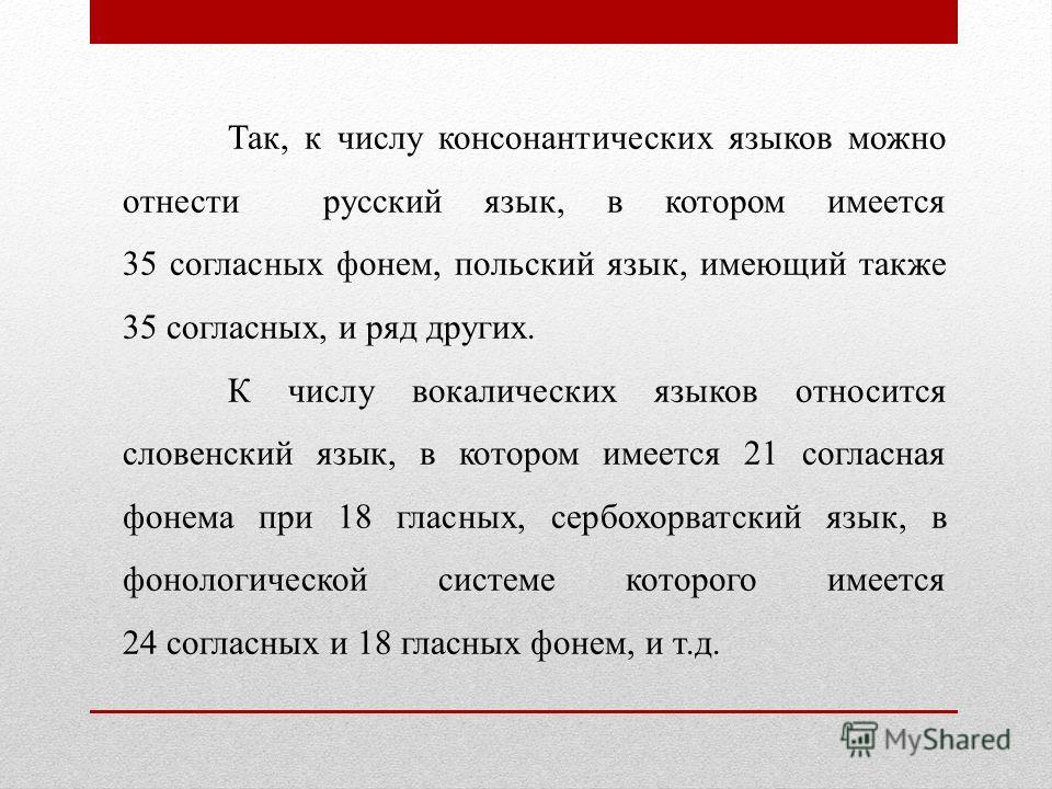 Так, к числу консонантических языков можно отнести русский язык, в котором имеется 35 согласных фонем, польский язык, имеющий также 35 согласных, и ряд других. К числу вокалических языков относится словенский язык, в котором имеется 21 согласная фоне