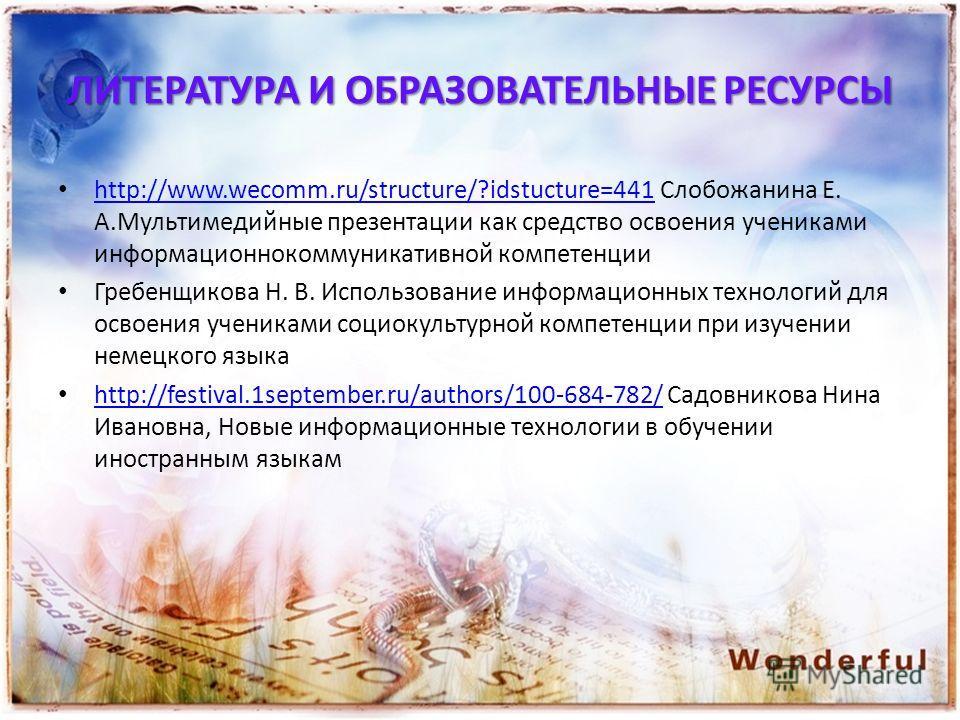 ЛИТЕРАТУРА И ОБРАЗОВАТЕЛЬНЫЕ РЕСУРСЫ http://www.wecomm.ru/structure/?idstucture=441 Слобожанина Е. А.Мультимедийные презентации как средство освоения учениками информационнокоммуникативной компетенции http://www.wecomm.ru/structure/?idstucture=441 Гр