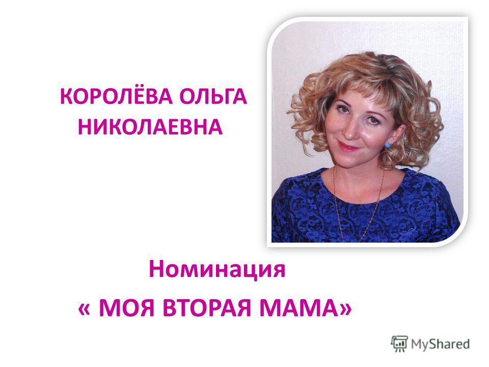 КОРОЛЁВА ОЛЬГА НИКОЛАЕВНА Номинация « МОЯ ВТОРАЯ МАМА»