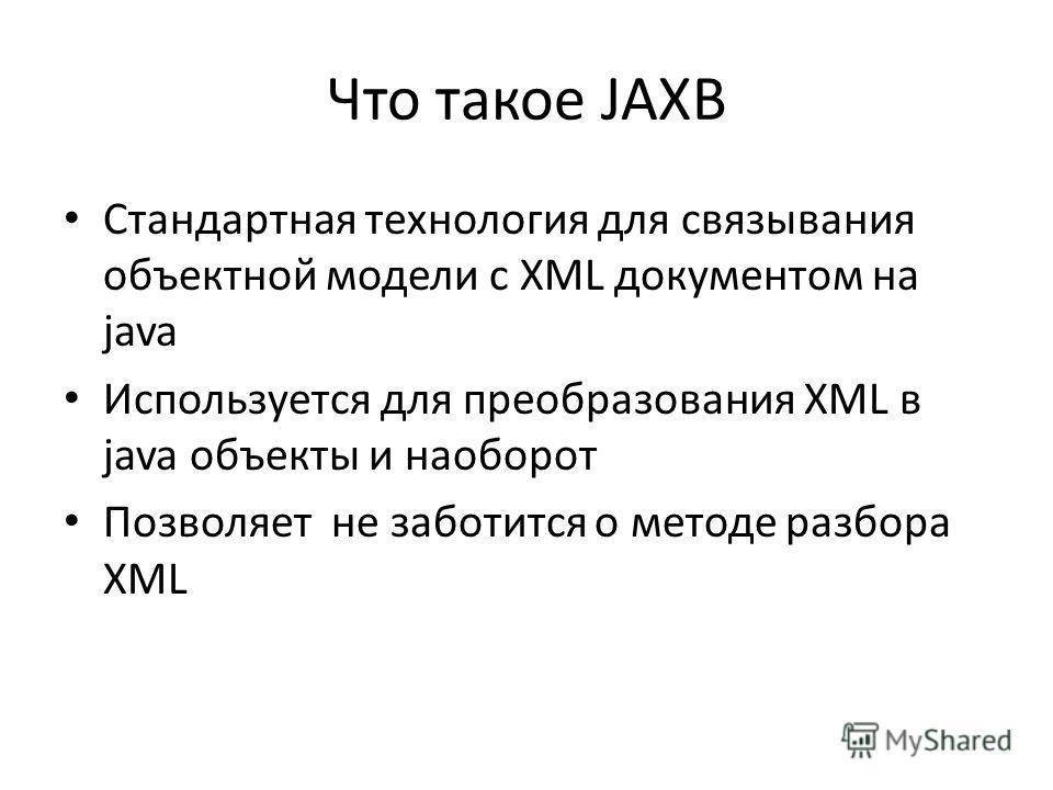 Что такое JAXB Стандартная технология для связывания объектной модели с XML документом на java Используется для преобразования XML в java объекты и наоборот Позволяет не заботится о методе разбора XML