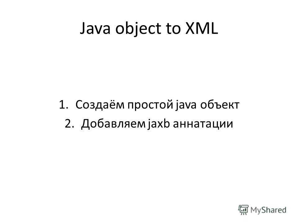 Java object to XML 1.Создаём простой java объект 2.Добавляем jaxb аннатации
