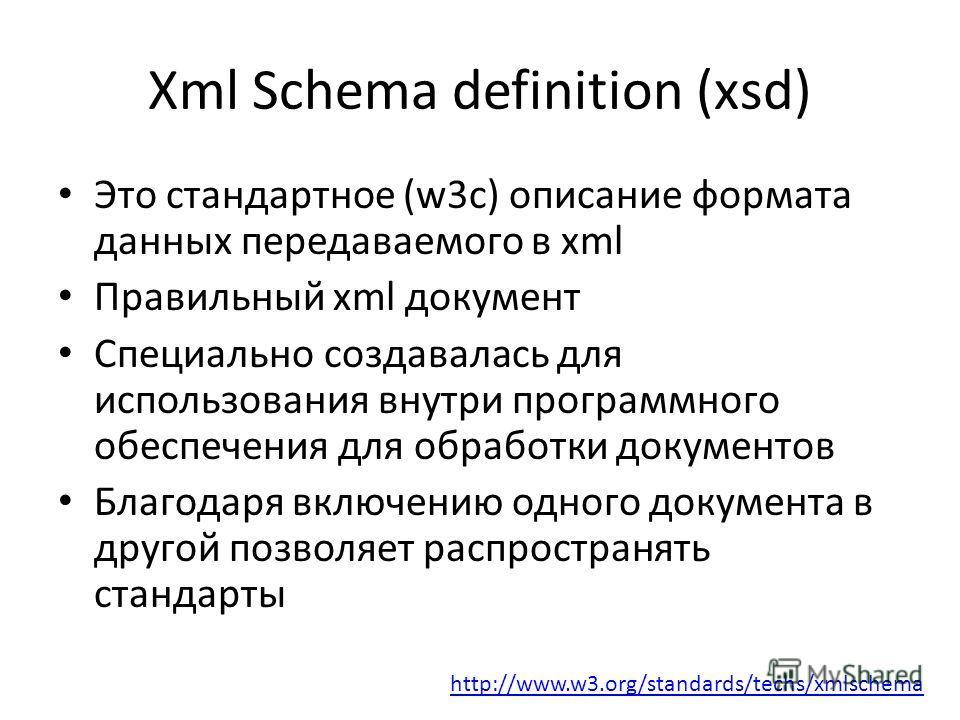 Xml Schema definition (xsd) Это стандартное (w3c) описание формата данных передаваемого в xml Правильный xml документ Специально создавалась для использования внутри программного обеспечения для обработки документов Благодаря включению одного докумен