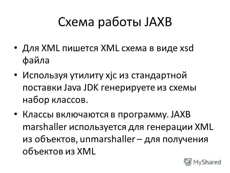 Схема работы JAXB Для XML пишется XML схема в виде xsd файла Используя утилиту xjc из стандартной поставки Java JDK генерируете из схемы набор классов. Классы включаются в программу. JAXB marshaller используется для генерации XML из объектов, unmarsh