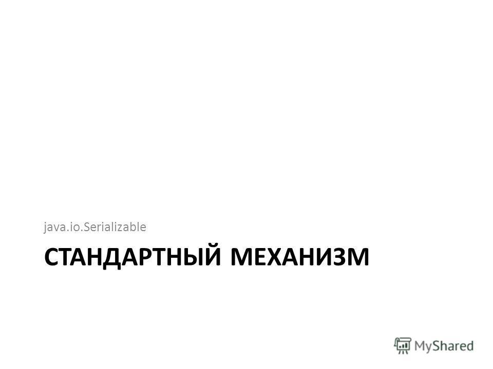 СТАНДАРТНЫЙ МЕХАНИЗМ java.io.Serializable