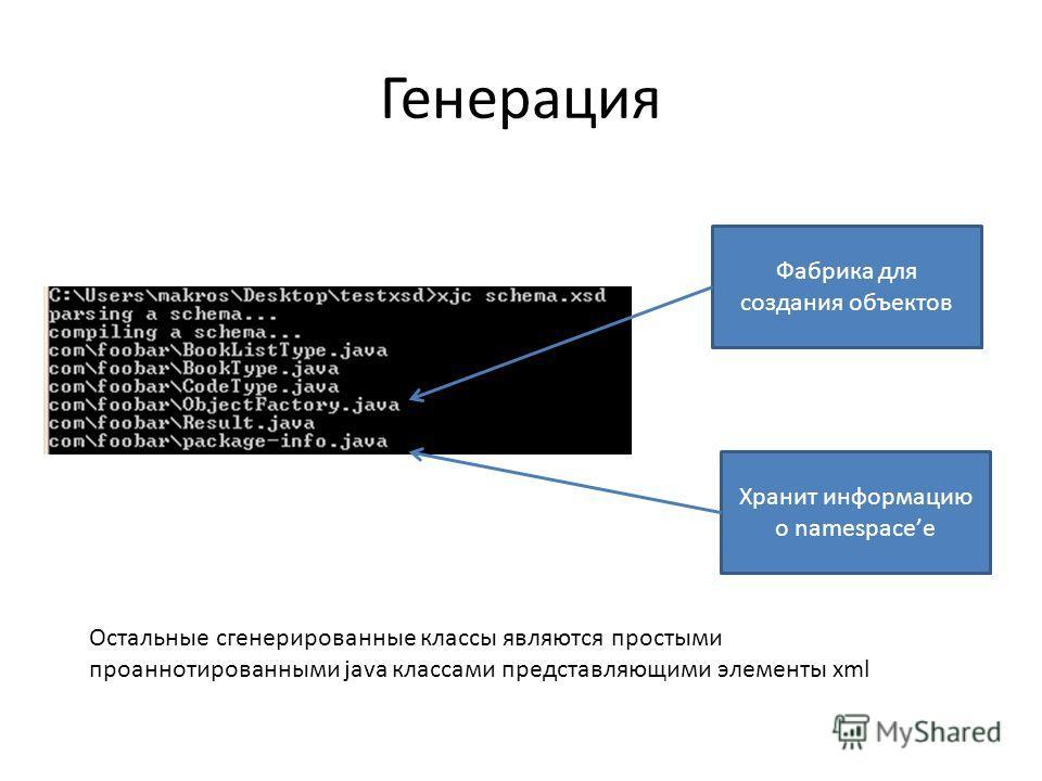 Генерация Фабрика для создания объектов Хранит информацию о namespaceе Остальные сгенерированные классы являются простыми проаннотированными java классами представляющими элементы xml