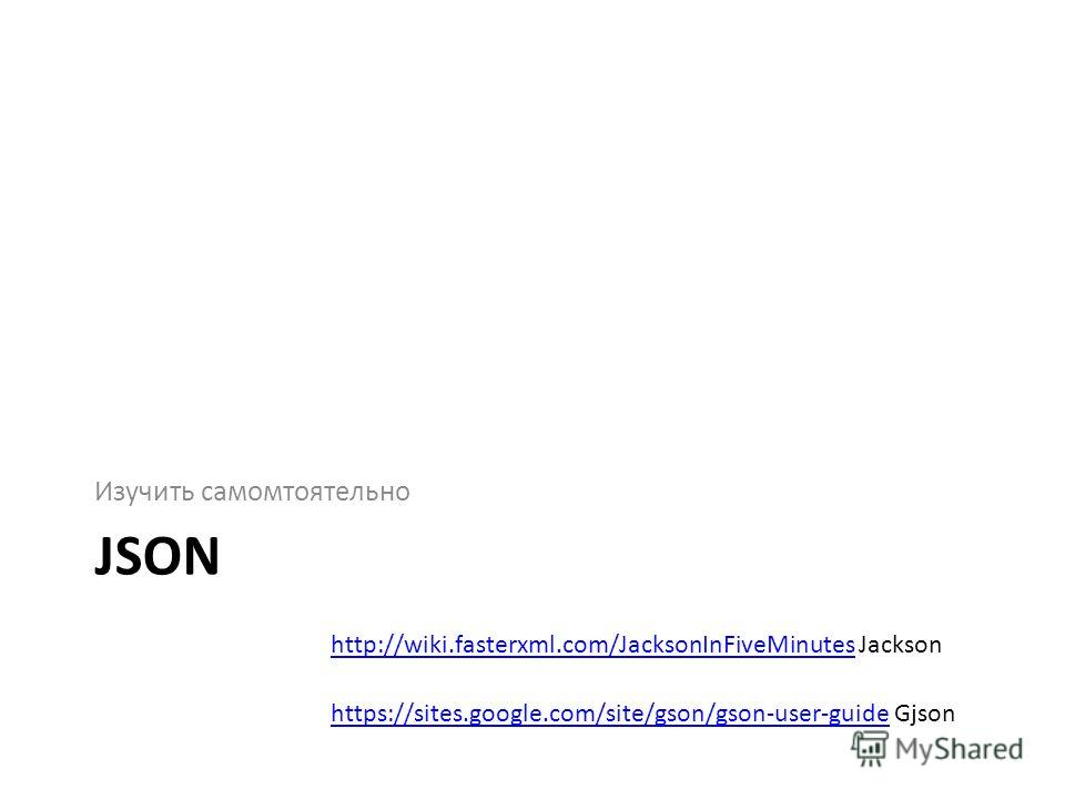 JSON Изучить самомтоятельно https://sites.google.com/site/gson/gson-user-guidehttps://sites.google.com/site/gson/gson-user-guide Gjson http://wiki.fasterxml.com/JacksonInFiveMinuteshttp://wiki.fasterxml.com/JacksonInFiveMinutes Jackson