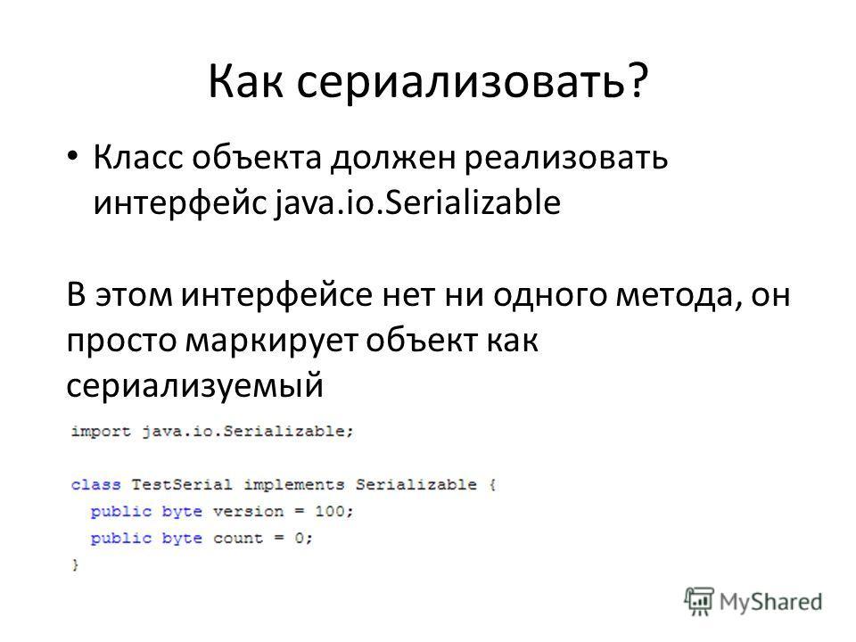 Как сериализовать? Класс объекта должен реализовать интерфейс java.io.Serializable В этом интерфейсе нет ни одного метода, он просто маркирует объект как сериализуемый