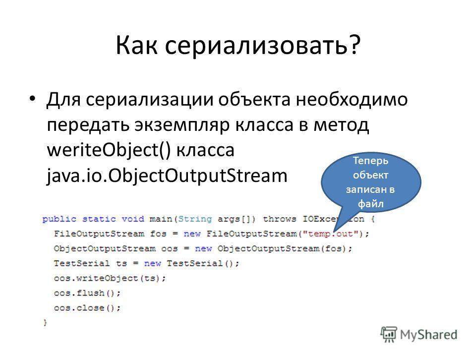 Как сериализовать? Для сериализации объекта необходимо передать экземпляр класса в метод weriteObject() класса java.io.ObjectOutputStream Теперь объект записан в файл