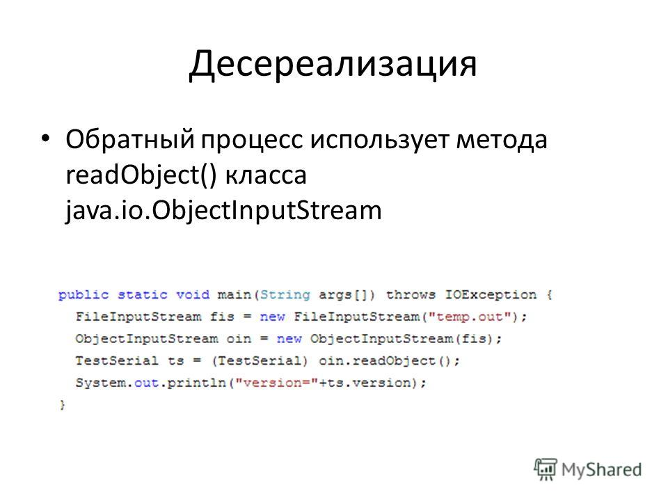Десереализация Обратный процесс использует метода readObject() класса java.io.ObjectInputStream