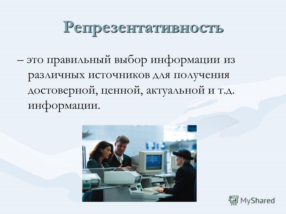 Репрезентативность – это правильный выбор информации из различных источников для получения достоверной, ценной, актуальной и т.д. информации.