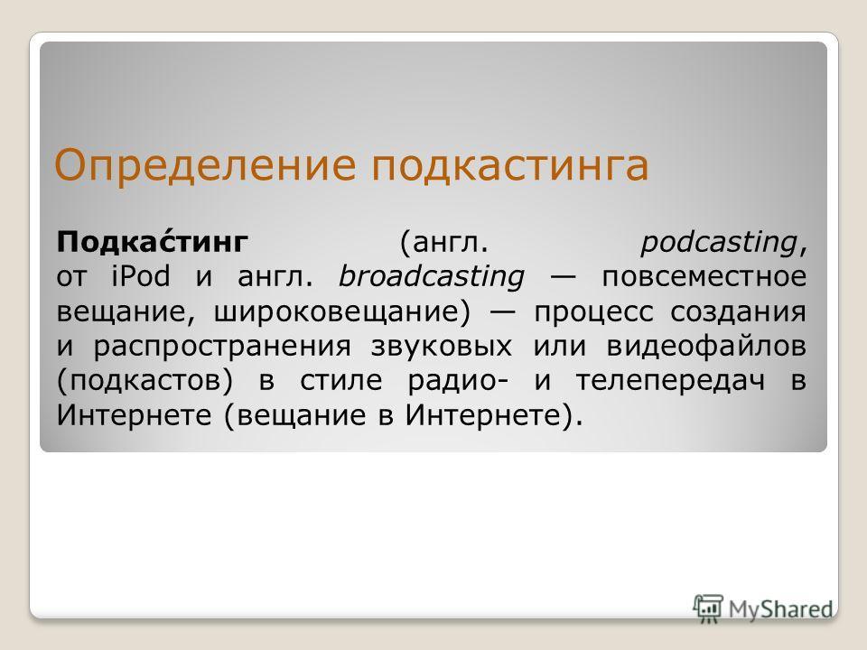 Определение подкастинга Подка́стинг (англ. podcasting, от iPod и англ. broadcasting повсеместное вещание, широковещание) процесс создания и распространения звуковых или видеофайлов (подкастов) в стиле радио- и телепередач в Интернете (вещание в Интер
