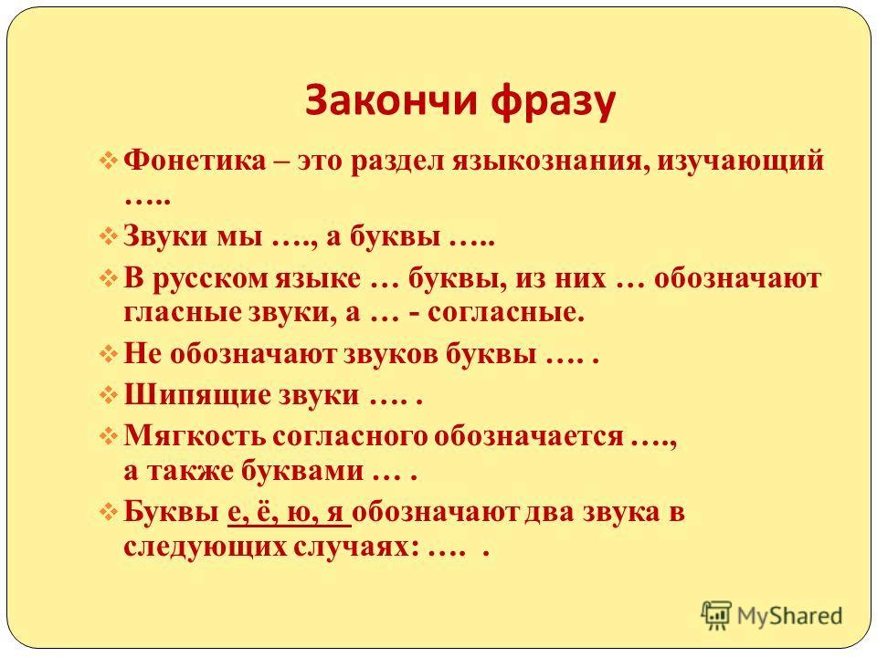 Закончи фразу Фонетика – это раздел языкознания, изучающий ….. Звуки мы …., а буквы ….. В русском языке … буквы, из них … обозначают гласные звуки, а … - согласные. Не обозначают звуков буквы ….. Шипящие звуки ….. Мягкость согласного обозначается ….,