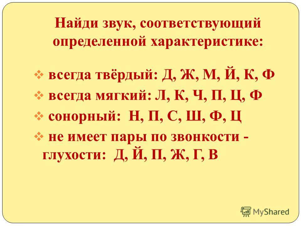 Найди звук, соответствующий определенной характеристике: всегда твёрдый: Д, Ж, М, Й, К, Ф всегда мягкий: Л, К, Ч, П, Ц, Ф сонорный: Н, П, С, Ш, Ф, Ц не имеет пары по звонкости - глухости: Д, Й, П, Ж, Г, В