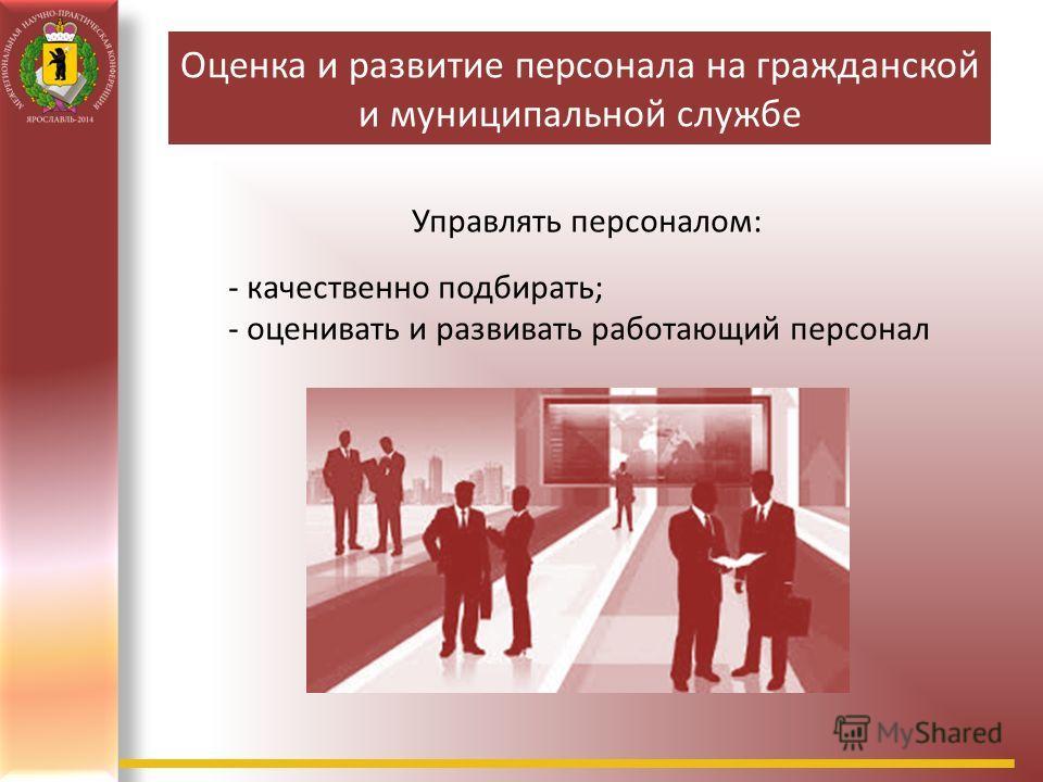 Оценка и развитие персонала на гражданской и муниципальной службе Управлять персоналом: - качественно подбирать; - оценивать и развивать работающий персонал