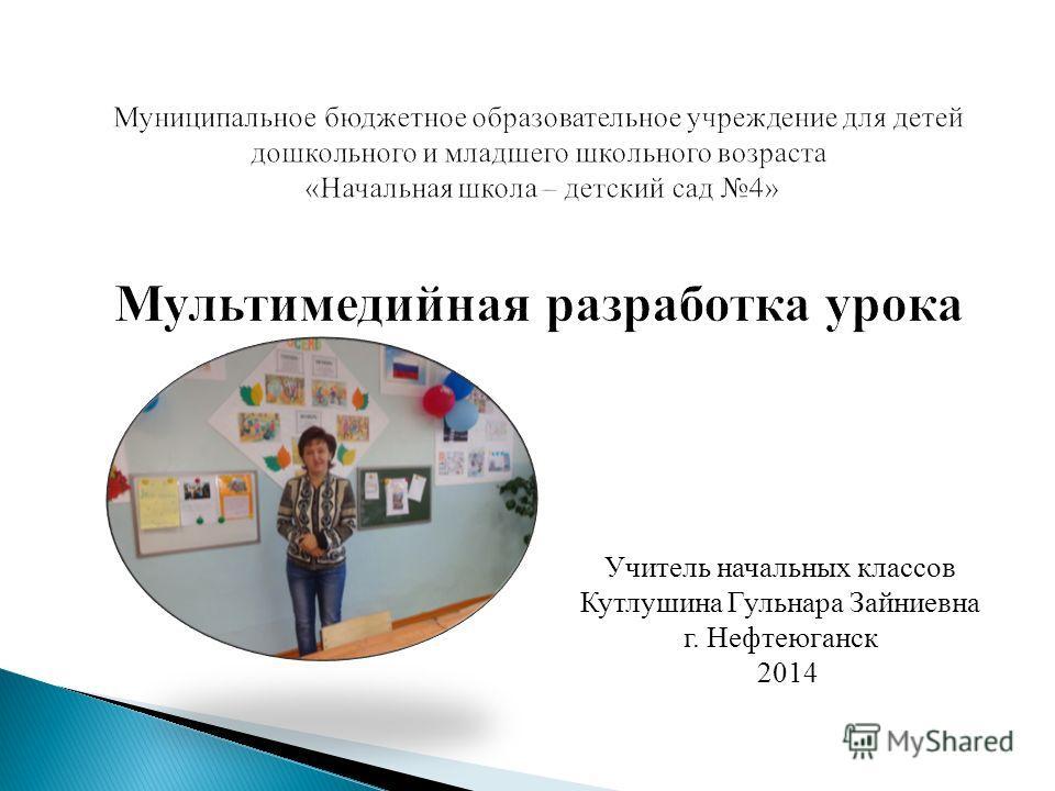 Учитель начальных классов Кутлушина Гульнара Зайниевна г. Нефтеюганск 2014