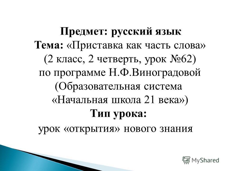 Предмет: русский язык Тема: «Приставка как часть слова» (2 класс, 2 четверть, урок 62) по программе Н.Ф.Виноградовой (Образовательная система «Начальная школа 21 века») Тип урока: урок «открытия» нового знания