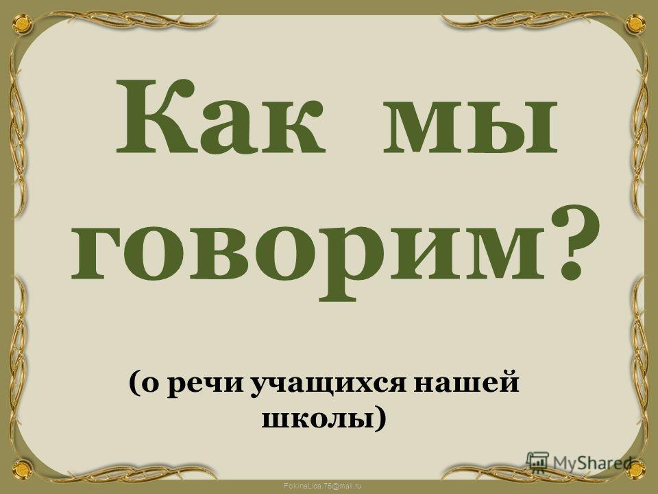 FokinaLida.75@mail.ru Как мы говорим? (о речи учащихся нашей школы)