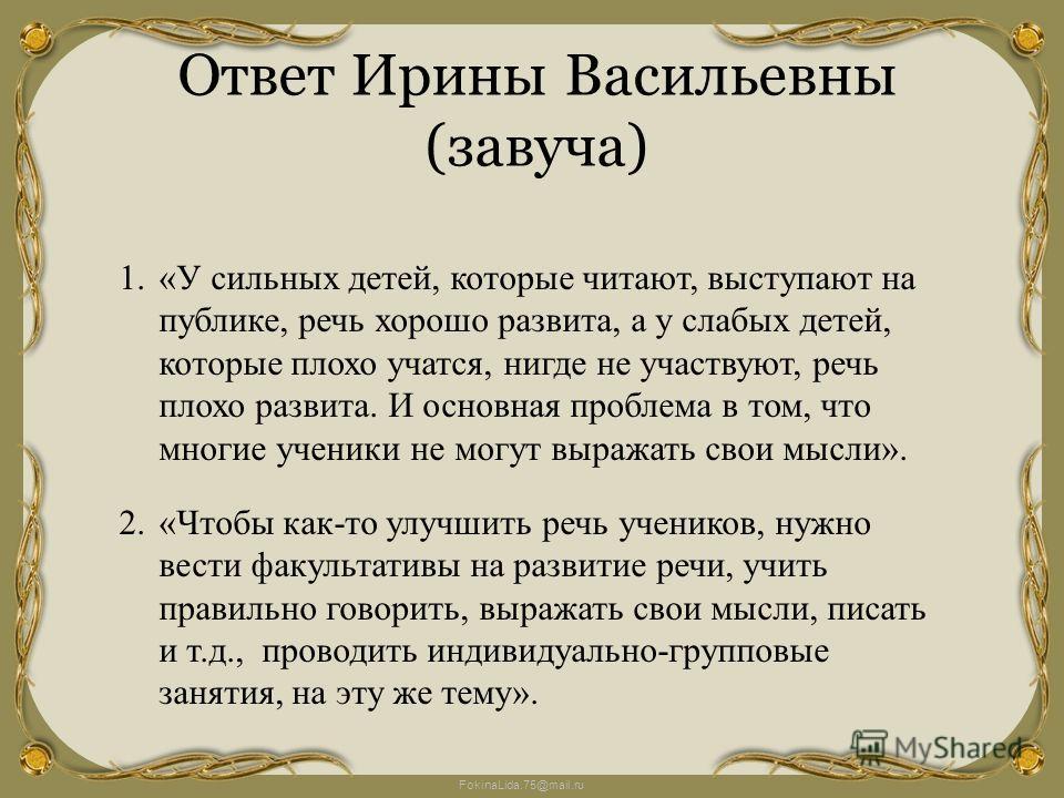 FokinaLida.75@mail.ru Ответ Ирины Васильевны (завуча) 1.«У сильных детей, которые читают, выступают на публике, речь хорошо развита, а у слабых детей, которые плохо учатся, нигде не участвуют, речь плохо развита. И основная проблема в том, что многие