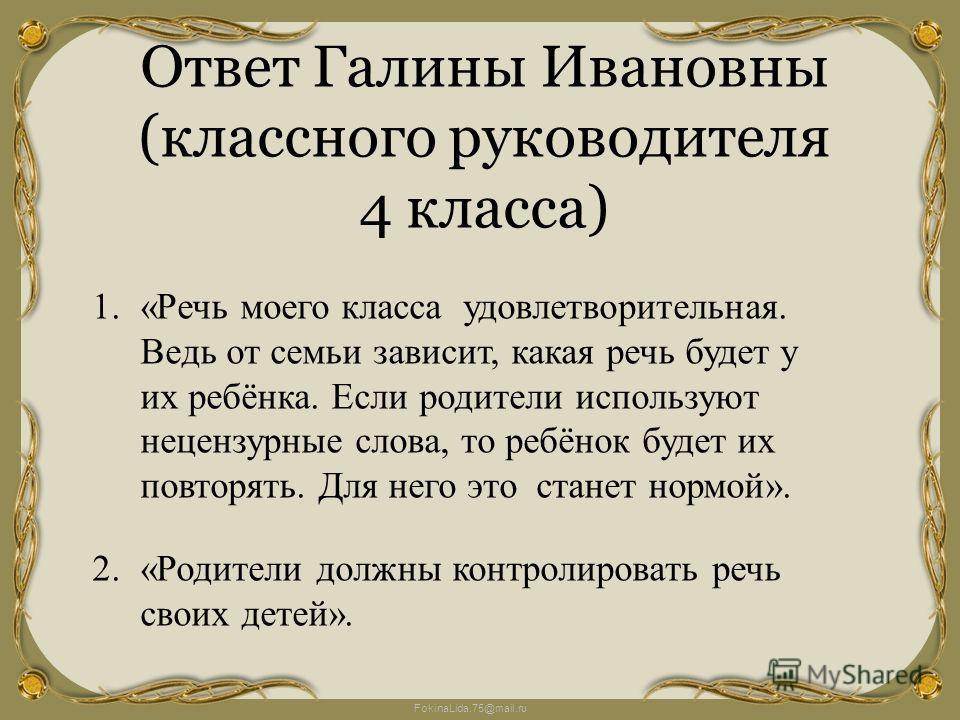 FokinaLida.75@mail.ru Ответ Галины Ивановны (классного руководителя 4 класса) 1.«Речь моего класса удовлетворительная. Ведь от семьи зависит, какая речь будет у их ребёнка. Если родители используют нецензурные слова, то ребёнок будет их повторять. Дл