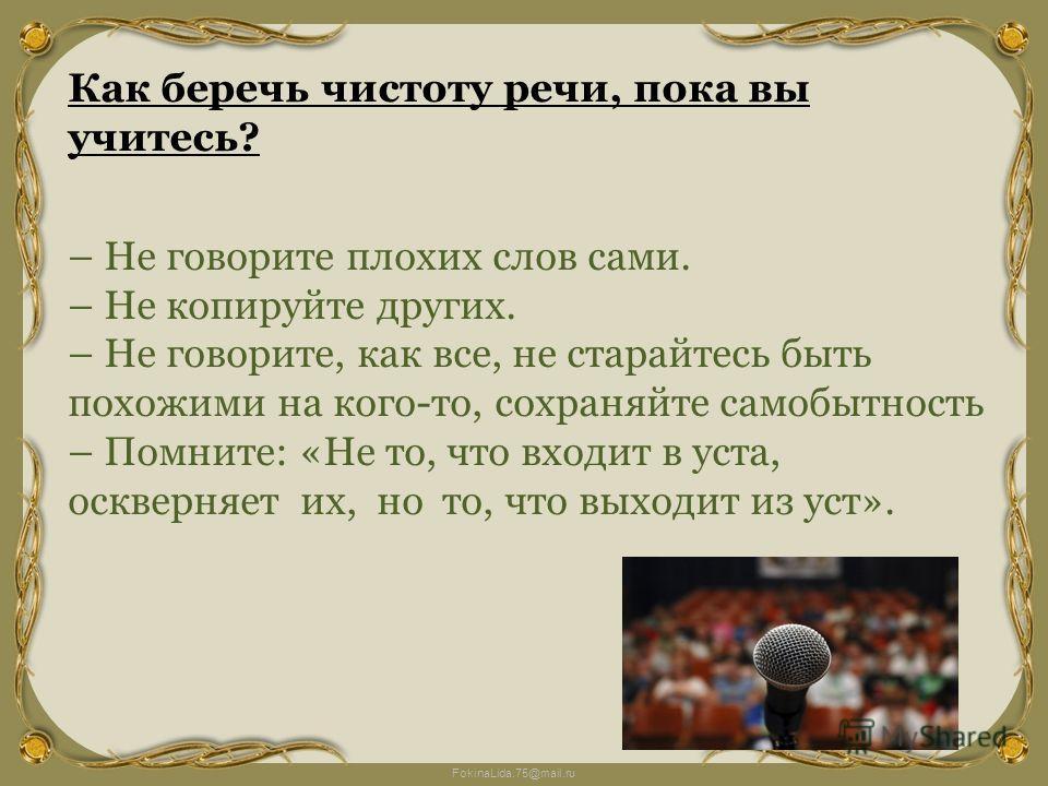 FokinaLida.75@mail.ru Как беречь чистоту речи, пока вы учитесь? – Не говорите плохих слов сами. – Не копируйте других. – Не говорите, как все, не старайтесь быть похожими на кого-то, сохраняйте самобытность – Помните: «Не то, что входит в уста, оскве